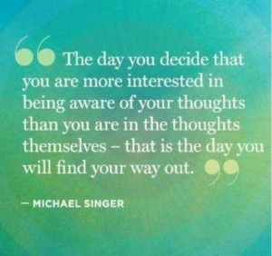 The day you decide that you are more interested in being aware of your thoughts themselves - that is the day you will find your way out.