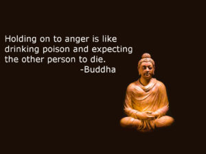 Holding on to anger is like drinking poison and expecting the other person to die. The Buddha on karma.